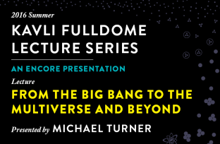 """Join the Adler for a reprise of Michael Turner's Kavli Fulldome Lecture, """"From The Big Bang To The Multiverse And Beyond."""""""
